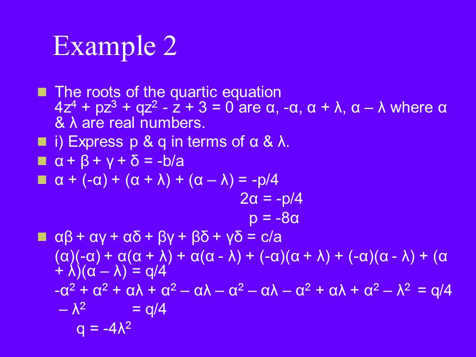 Example 2 The roots of the quartic equation 4z 4 + pz 3 + qz 2 - z + 3 = 0 are α, -α, α + λ, α – λ where α & λ are real numbers.