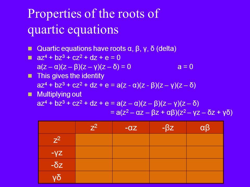 Properties of the roots of quartic equations = z 4 – αz 3 – βz 3 – γz 3 – δz 3 + αβz 2 + αγz 2 + βγz 2 + αδz 2 + βδz 2 + γδz 2 – αβγz – αβδz – αγδz – βγδz + αβγδ = z 4 – (α + β + γ + δ)z 3 + (αβ + αγ + βγ + αδ + βδ + γδ)z 2 – (αβγ + αβδ + αγδ + βγδ)z + αβγδ z2z2 -αz-αz-βz-βzαβ z2z2 z4z4 -αz3-αz3 -βz3-βz3 αβz 2 -γz-γz-γz3-γz3 αγz 2 βγz 2 -αβγz -δz-δz-δz3-δz3 αδz 2 βδz 2 -αβδz γδγδz 2 -αγδz-βγδzαβγδ