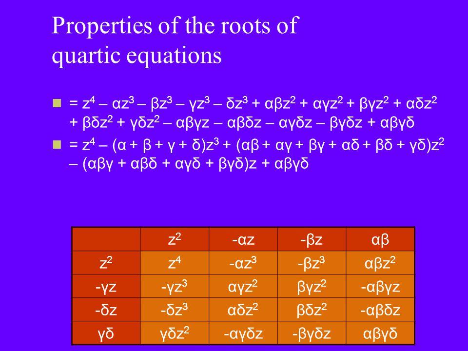 Properties of the roots of quartic equations Remember the a = a[z 4 – (α + β + γ + δ)z 3 + (αβ + αγ + βγ + αδ + βδ + γδ)z 2 – (αβγ + αβδ + αγδ + βγδ)z + αβγδ] = az 4 – a(α + β + γ + δ)z 3 + a(αβ + αγ + βγ + αδ + βδ + γδ)z 2 – a(αβγ + αβδ + αγδ + βγδ)z + aαβγδ Equating coefficients -a(α + β + γ + δ) = bα + β + γ + δ = -b/a = Σα a(αβ + αγ + βγ + αδ + βδ + γδ) = c αβ + αγ + βγ + αδ + βδ + γδ = c/a = Σαβ -a(αβγ + αβδ + αγδ + βγδ) = d αβγ + αβδ + αγδ + βγδ = -d/a = Σαβγ aαβγδ = e αβγδ = e/a