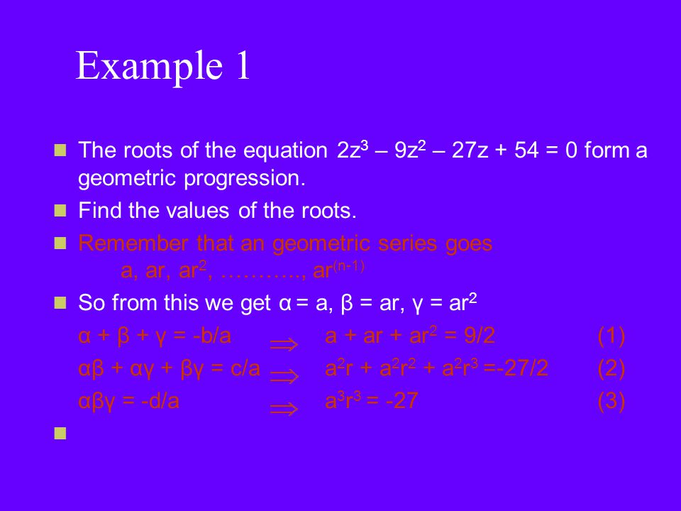 Example 1 The roots of the equation 2z 3 – 9z 2 – 27z + 54 = 0 form a geometric progression.