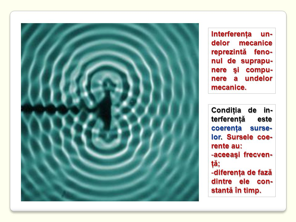 http://www.paulfriedlander.com/text/timetravel/experiment.htm S1S1 S2S2 P x1x1 x2x2 Ecuaţiile de oscilaţie ale surselor S 1 şi S 2 sunt: y(S 1 ) = A 1 sinωt y(S 2 ) = A 2 sinωt Ecuaţiile undelor ce se propagă de la sursele S 1 şi S 2 la punctul P sunt: y 1 = A 1 sin(ωt+φ 01 ) = A 1 sin2π( ) y 2 = A 2 sin(ωt+φ 02 ) = A 2 sin2π( ) Fazele iniţiale ale celor două unde în punctul P sunt: φ 01 = -2πx 1 /λ φ 02 = -2πx 2 /λ iar defazajul dintre ele este: Δφ = 2π Δx/λ Δφ = 2π Δx/λ Unde Δx = x 2 – x 1 reprezintă diferenţa de drum.