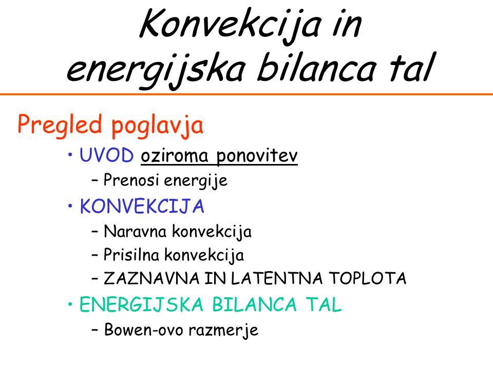 Konvekcija in energijska bilanca tal Pregled poglavja UVOD oziroma ponovitev –Prenosi energije KONVEKCIJA –Naravna konvekcija –Prisilna konvekcija –ZAZNAVNA IN LATENTNA TOPLOTA ENERGIJSKA BILANCA TAL –Bowen-ovo razmerje