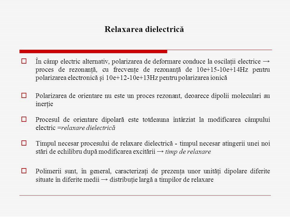 Relaxarea dielectrică  În câmp electric alternativ, polarizarea de deformare conduce la oscilaţii electrice → proces de rezonanţă, cu frecvenţe de rezonanţă de 10e+15-10e+14Hz pentru polarizarea electronică şi 10e+12-10e+13Hz pentru polarizarea ionică  Polarizarea de orientare nu este un proces rezonant, deoarece dipolii moleculari au inerţie  Procesul de orientare dipolară este totdeauna întârziat la modificarea câmpului electric =relaxare dielectrică  Timpul necesar procesului de relaxare dielectrică - timpul necesar atingerii unei noi stări de echilibru după modificarea excitării → timp de relaxare  Polimerii sunt, în general, caracterizaţi de prezenţa unor unităţi dipolare diferite situate în diferite medii → distribuţie largă a timpilor de relaxare