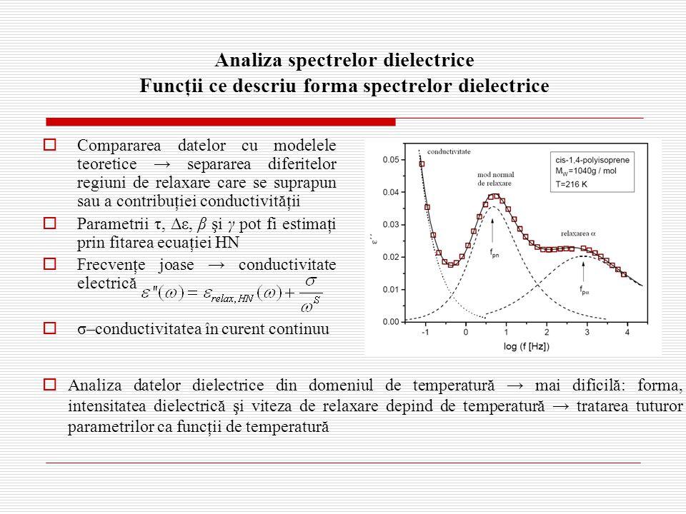 Analiza spectrelor dielectrice Funcţii ce descriu forma spectrelor dielectrice  Compararea datelor cu modelele teoretice → separarea diferitelor regiuni de relaxare care se suprapun sau a contribuţiei conductivităţii  Parametrii τ, Δε, β şi γ pot fi estimaţi prin fitarea ecuaţiei HN  Frecvenţe joase → conductivitate electrică  σ–conductivitatea în curent continuu  Analiza datelor dielectrice din domeniul de temperatură → mai dificilă: forma, intensitatea dielectrică şi viteza de relaxare depind de temperatură → tratarea tuturor parametrilor ca funcţii de temperatură