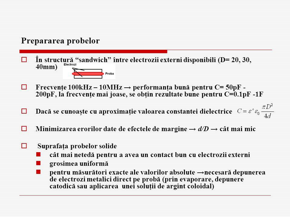 Prepararea probelor  În structură sandwich între electrozii externi disponibili (D= 20, 30, 40mm)  Frecvenţe 100kHz – 10MHz → performanţa bună pentru C= 50pF - 200pF, la frecvenţe mai joase, se obţin rezultate bune pentru C=0.1pF -1F  Dacă se cunoaşte cu aproximaţie valoarea constantei dielectrice  Minimizarea erorilor date de efectele de margine → d/D → cât mai mic  Suprafaţa probelor solide cât mai netedă pentru a avea un contact bun cu electrozii externi grosimea uniformă pentru măsurători exacte ale valorilor absolute →necesară depunerea de electrozi metalici direct pe probă (prin evaporare, depunere catodică sau aplicarea unei soluţii de argint coloidal)
