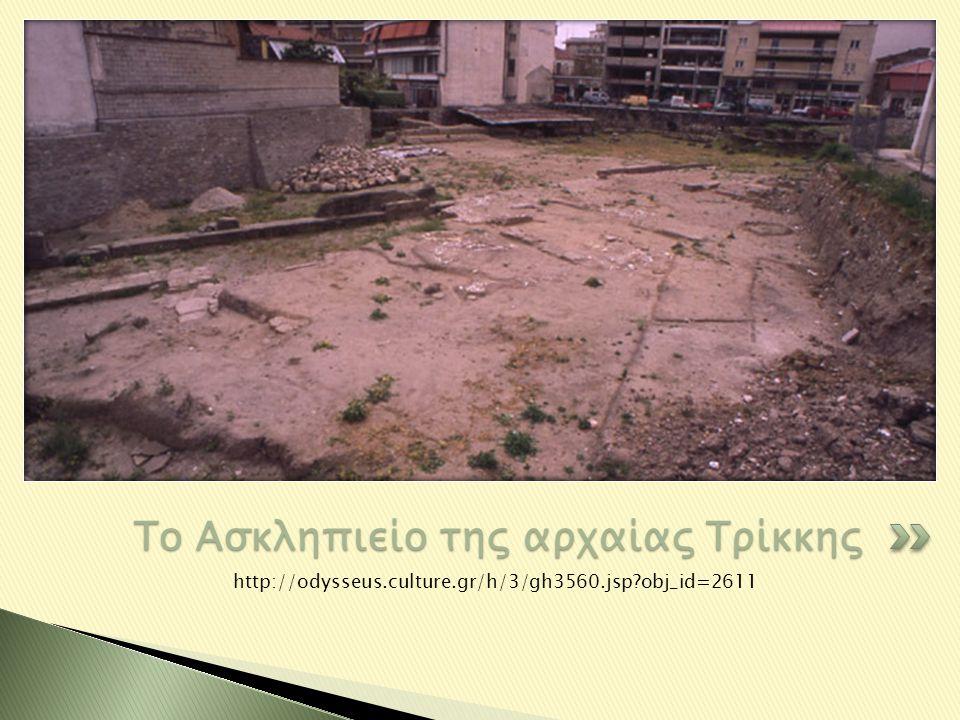 http://odysseus.culture.gr/h/3/gh3560.jsp?obj_id=2611 Το Ασκληπιείο της αρχαίας Τρίκκης