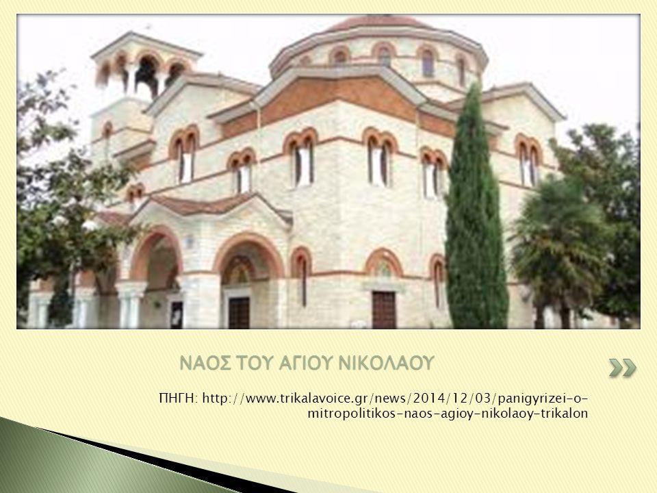 ΠΗΓΗ: http://www.trikalavoice.gr/news/2014/12/03/panigyrizei-o- mitropolitikos-naos-agioy-nikolaoy-trikalon ΝΑΟΣ ΤΟΥ ΑΓΙΟΥ ΝΙΚΟΛΑΟΥ