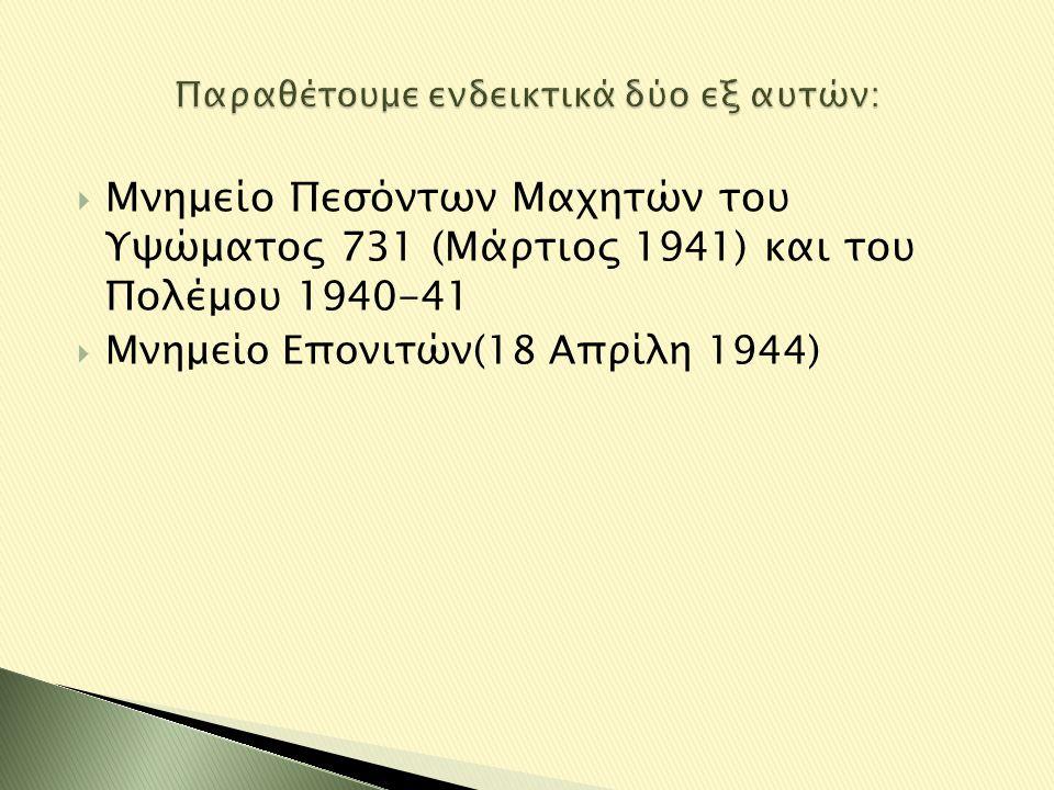  Μνημείο Πεσόντων Μαχητών του Υψώματος 731 (Μάρτιος 1941) και του Πολέμου 1940-41  Μνημείο Επονιτών(18 Απρίλη 1944)