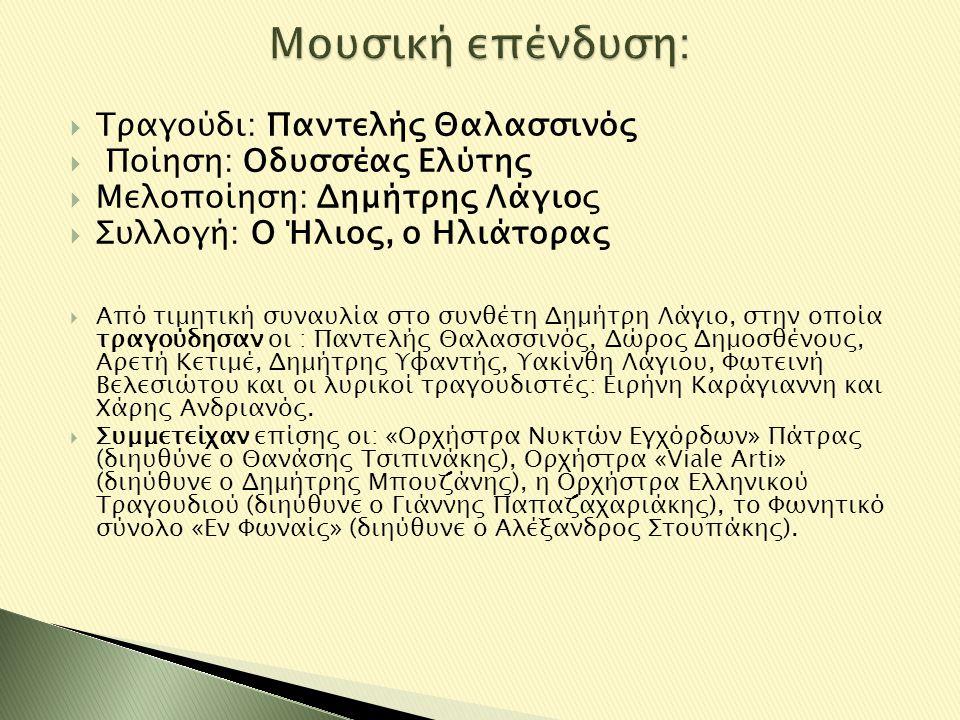  Τραγούδι: Παντελής Θαλασσινός  Ποίηση: Οδυσσέας Ελύτης  Μελοποίηση: Δημήτρης Λάγιος  Συλλογή: Ο Ήλιος, ο Ηλιάτορας  Από τιμητική συναυλία στο συ