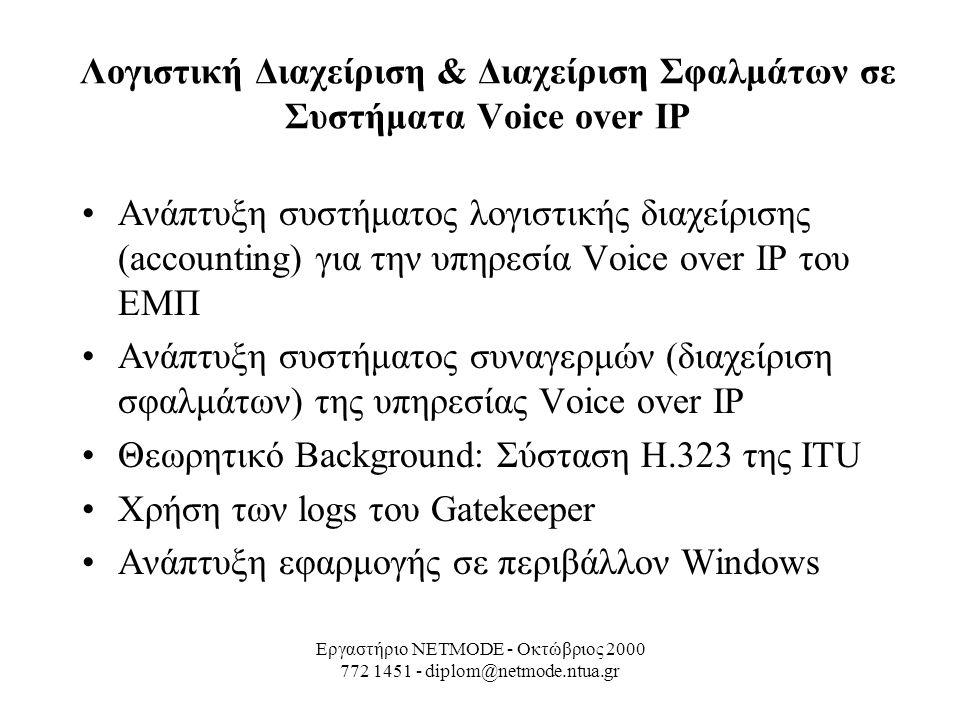 Εργαστήριο NETMODE - Οκτώβριος 2000 772 1451 - diplom@netmode.ntua.gr Λογιστική Διαχείριση & Διαχείριση Σφαλμάτων σε Συστήματα Voice over IP Ανάπτυξη συστήματος λογιστικής διαχείρισης (accounting) για την υπηρεσία Voice over IP του ΕΜΠ Ανάπτυξη συστήματος συναγερμών (διαχείριση σφαλμάτων) της υπηρεσίας Voice over IP Θεωρητικό Background: Σύσταση H.323 της ITU Χρήση των logs του Gatekeeper Ανάπτυξη εφαρμογής σε περιβάλλον Windows