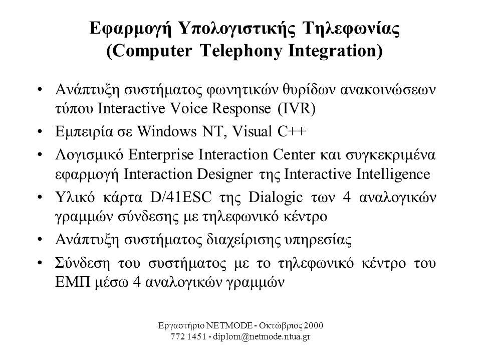 Εργαστήριο NETMODE - Οκτώβριος 2000 772 1451 - diplom@netmode.ntua.gr Εφαρμογή Υπολογιστικής Τηλεφωνίας (Computer Telephony Integration) Ανάπτυξη συστήματος φωνητικών θυρίδων ανακοινώσεων τύπου Interactive Voice Response (IVR) Εμπειρία σε Windows NT, Visual C++ Λογισμικό Enterprise Interaction Center και συγκεκριμένα εφαρμογή Interaction Designer της Interactive Intelligence Υλικό κάρτα D/41ESC της Dialogic των 4 αναλογικών γραμμών σύνδεσης με τηλεφωνικό κέντρο Ανάπτυξη συστήματος διαχείρισης υπηρεσίας Σύνδεση του συστήματος με το τηλεφωνικό κέντρο του ΕΜΠ μέσω 4 αναλογικών γραμμών