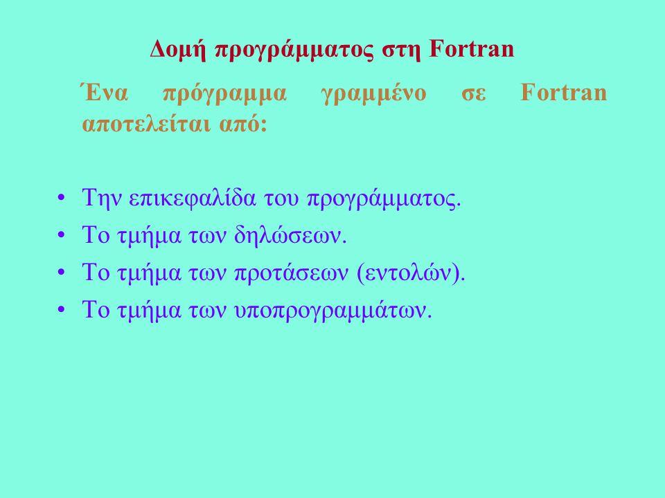 Δομή προγράμματος στη Fortran Ένα πρόγραμμα γραμμένο σε Fortran αποτελείται από: Την επικεφαλίδα του προγράμματος.