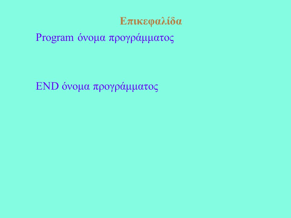 Επικεφαλίδα Program όνομα προγράμματος END όνομα προγράμματος