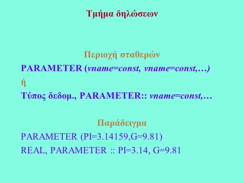 Τμήμα δηλώσεων Περιοχή σταθερών PARAMETER (vname=const, vname=const,…) ή Τύπος δεδομ., PARAMETER:: vname=const,… Παράδειγμα PARAMETER (PI=3.14159,G=9.81) REAL, PARAMETER :: PI=3.14, G=9.81