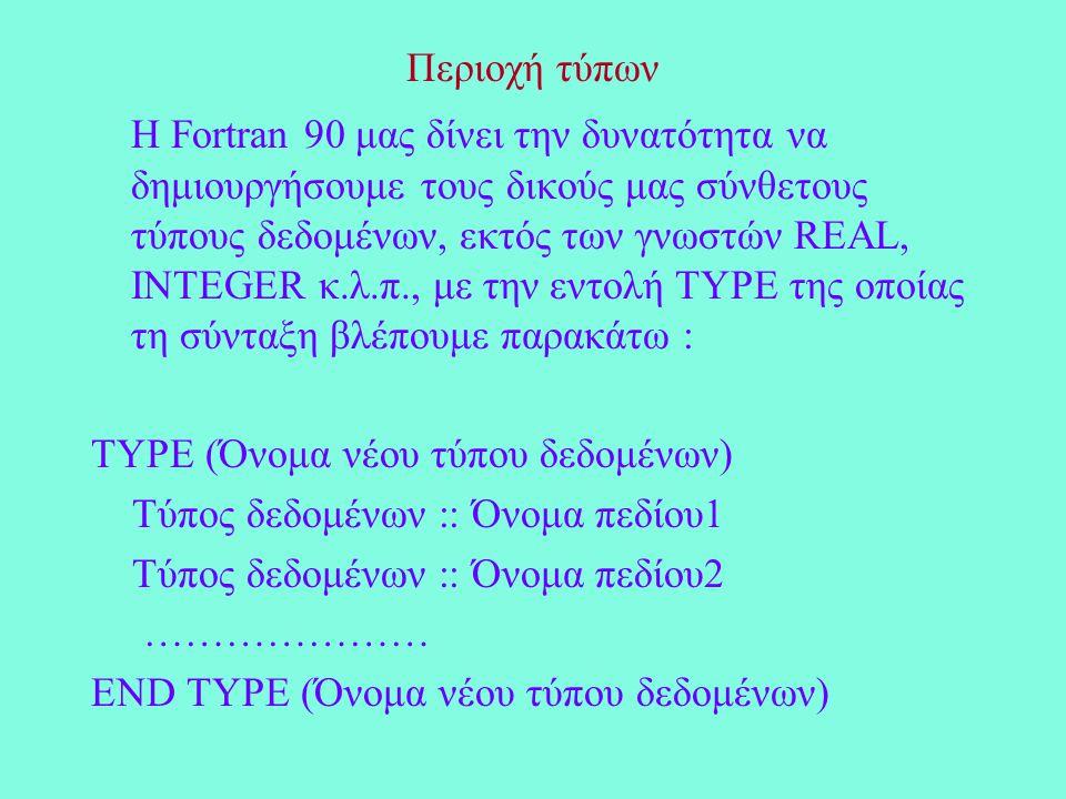 Περιοχή τύπων Η Fortran 90 μας δίνει την δυνατότητα να δημιουργήσουμε τους δικούς μας σύνθετους τύπους δεδομένων, εκτός των γνωστών REAL, INTEGER κ.λ.π., με την εντολή TYPE της οποίας τη σύνταξη βλέπουμε παρακάτω : TYPE (Όνομα νέου τύπου δεδομένων) Τύπος δεδομένων :: Όνομα πεδίου1 Τύπος δεδομένων :: Όνομα πεδίου2 ………………… END TYPE (Όνομα νέου τύπου δεδομένων)