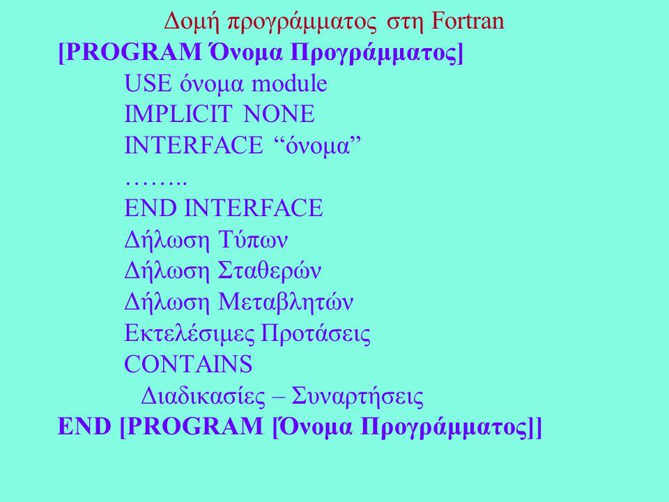 Δομή προγράμματος στη Fortran [PROGRAM Όνομα Προγράμματος] USE όνομα module IMPLICIT NONE INTERFACE όνομα ……..