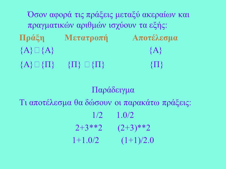 Όσον αφορά τις πράξεις μεταξύ ακεραίων και πραγματικών αριθμών ισχύουν τα εξής: ΠράξηΜετατροπήΑποτέλεσμα {Α}{Α} {Α} {A}{Π} {Π} {Π} {Π} Παράδειγμα Τι αποτέλεσμα θα δώσουν οι παρακάτω πράξεις: 1/2 1.0/2 2+3**2 (2+3)**2 1+1.0/2 (1+1)/2.0