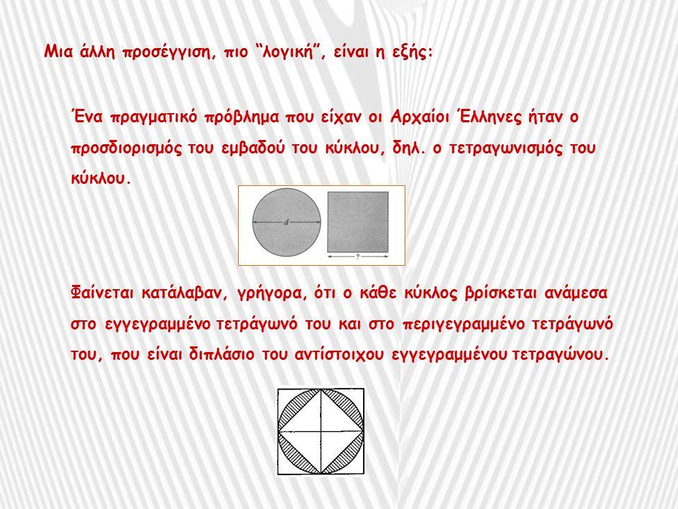Μια άλλη προσέγγιση, πιο λογική , είναι η εξής: Ένα πραγματικό πρόβλημα που είχαν οι Αρχαίοι Έλληνες ήταν ο προσδιορισμός του εμβαδού του κύκλου, δηλ.