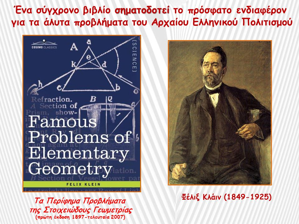 Φέλιξ Κλάιν (1849-1925) Τα Περίφημα Προβλήματα της Στοιχειώδους Γεωμετρίας (πρώτη έκδοση 1897-τελευταία 2007) σηματοδοτεί Ένα σύγχρονο βιβλίο σηματοδοτεί το πρόσφατο ενδιαφέρον για τα άλυτα προβλήματα του Αρχαίου Ελληνικού Πολιτισμού