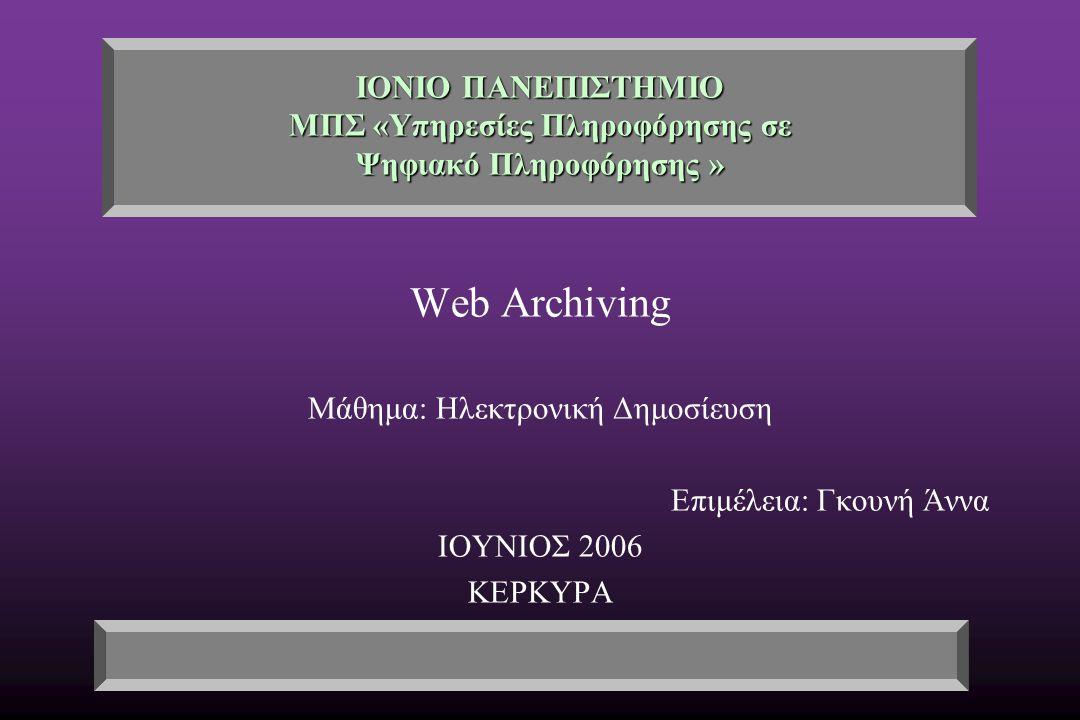 ΙΟΝΙΟ ΠΑΝΕΠΙΣΤΗΜΙΟ ΜΠΣ «Υπηρεσίες Πληροφόρησης σε Ψηφιακό Πληροφόρησης » Web Archiving Μάθημα: Ηλεκτρονική Δημοσίευση Επιμέλεια: Γκουνή Άννα ΙΟΥΝΙΟΣ 2006 ΚΕΡΚΥΡΑ