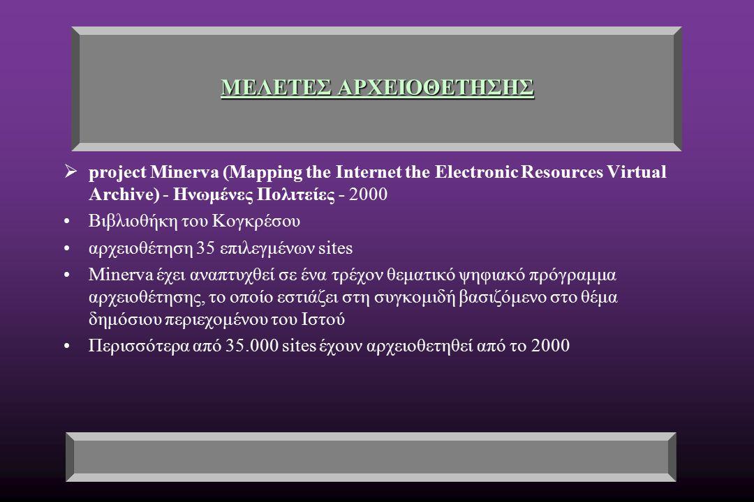 ΜΕΛΕΤΕΣ ΑΡΧΕΙΟΘΕΤΗΣΗΣ  project Minerva (Mapping the Internet the Electronic Resources Virtual Archive) - Ηνωμένες Πολιτείες - 2000 Βιβλιοθήκη του Κογκρέσου αρχειοθέτηση 35 επιλεγμένων sites Minerva έχει αναπτυχθεί σε ένα τρέχον θεματικό ψηφιακό πρόγραμμα αρχειοθέτησης, το οποίο εστιάζει στη συγκομιδή βασιζόμενο στο θέμα δημόσιου περιεχομένου του Ιστού Περισσότερα από 35.000 sites έχουν αρχειοθετηθεί από το 2000
