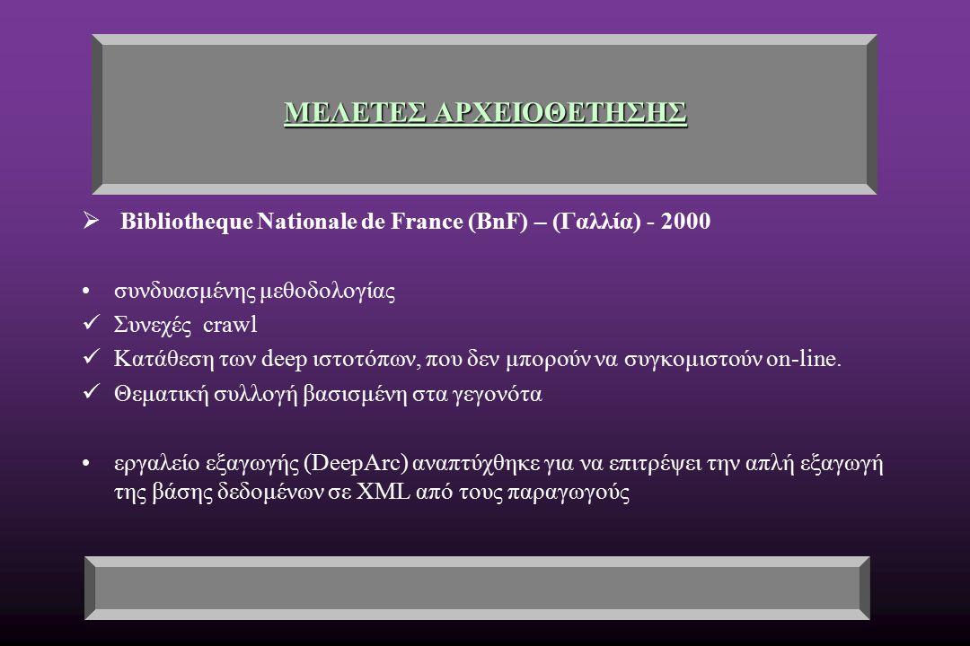 ΜΕΛΕΤΕΣ ΑΡΧΕΙΟΘΕΤΗΣΗΣ  Bibliotheque Nationale de France (BnF) – (Γαλλία) - 2000 συνδυασμένης μεθοδολογίας Συνεχές crawl Κατάθεση των deep ιστοτόπων, που δεν μπορούν να συγκομιστούν on-line.