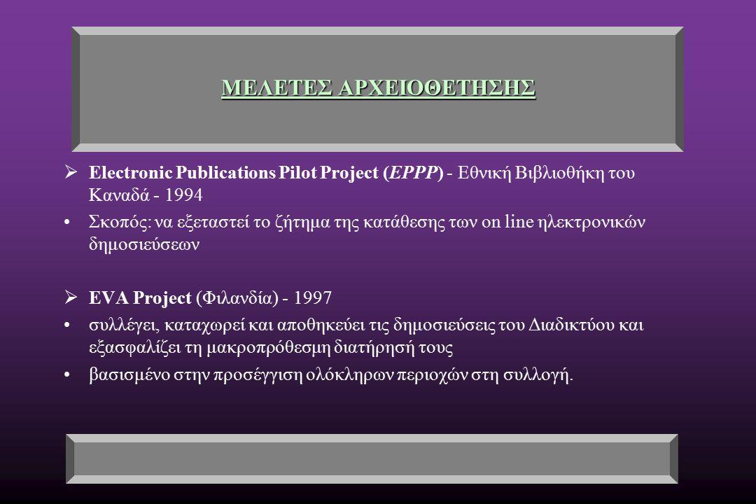 ΜΕΛΕΤΕΣ ΑΡΧΕΙΟΘΕΤΗΣΗΣ  Electronic Publications Pilot Project (EPPP) - Εθνική Βιβλιοθήκη του Καναδά - 1994 Σκοπός: να εξεταστεί το ζήτημα της κατάθεσης των on line ηλεκτρονικών δημοσιεύσεων  EVA Project (Φιλανδία) - 1997 συλλέγει, καταχωρεί και αποθηκεύει τις δημοσιεύσεις του Διαδικτύου και εξασφαλίζει τη μακροπρόθεσμη διατήρησή τους βασισμένο στην προσέγγιση ολόκληρων περιοχών στη συλλογή.