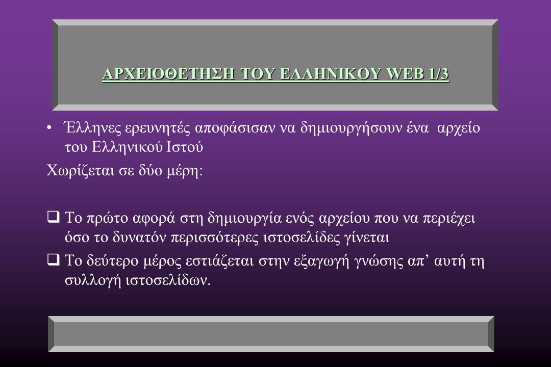 ΑΡΧΕΙΟΘΕΤΗΣΗ ΤΟΥ ΕΛΛΗΝΙΚΟΥ WEB 1/3 Έλληνες ερευνητές αποφάσισαν να δημιουργήσουν ένα αρχείο του Ελληνικού Ιστού Χωρίζεται σε δύο μέρη:  Το πρώτο αφορά στη δημιουργία ενός αρχείου που να περιέχει όσο το δυνατόν περισσότερες ιστοσελίδες γίνεται  Το δεύτερο μέρος εστιάζεται στην εξαγωγή γνώσης απ' αυτή τη συλλογή ιστοσελίδων.