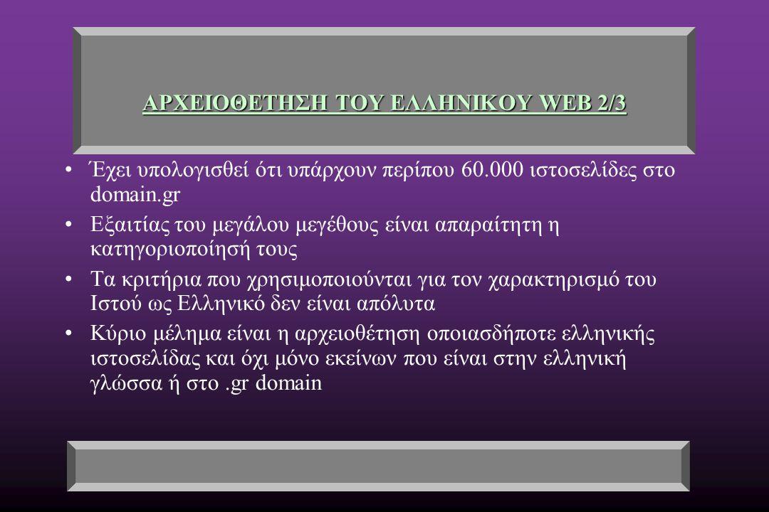 ΑΡΧΕΙΟΘΕΤΗΣΗ ΤΟΥ ΕΛΛΗΝΙΚΟΥ WEB 2/3 Έχει υπολογισθεί ότι υπάρχουν περίπου 60.000 ιστοσελίδες στο domain.gr Εξαιτίας του μεγάλου μεγέθους είναι απαραίτητη η κατηγοριοποίησή τους Τα κριτήρια που χρησιμοποιούνται για τον χαρακτηρισμό του Ιστού ως Ελληνικό δεν είναι απόλυτα Κύριο μέλημα είναι η αρχειοθέτηση οποιασδήποτε ελληνικής ιστοσελίδας και όχι μόνο εκείνων που είναι στην ελληνική γλώσσα ή στο.gr domain