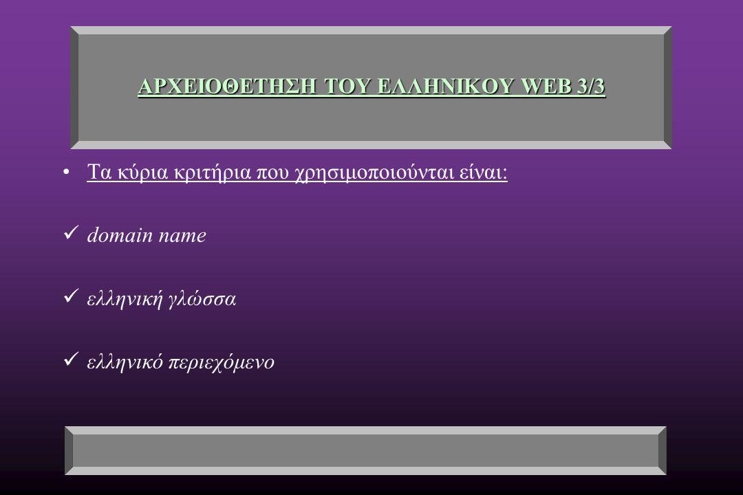 ΑΡΧΕΙΟΘΕΤΗΣΗ ΤΟΥ ΕΛΛΗΝΙΚΟΥ WEB 3/3 Τα κύρια κριτήρια που χρησιμοποιούνται είναι: domain name ελληνική γλώσσα ελληνικό περιεχόμενο