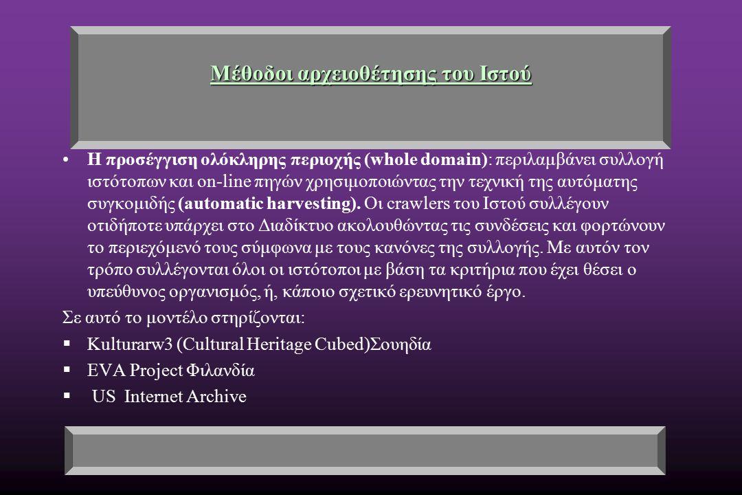 Μέθοδοι αρχειοθέτησης του Ιστού Η προσέγγιση ολόκληρης περιοχής (whole domain): περιλαμβάνει συλλογή ιστότοπων και on-line πηγών χρησιμοποιώντας την τεχνική της αυτόματης συγκομιδής (automatic harvesting).