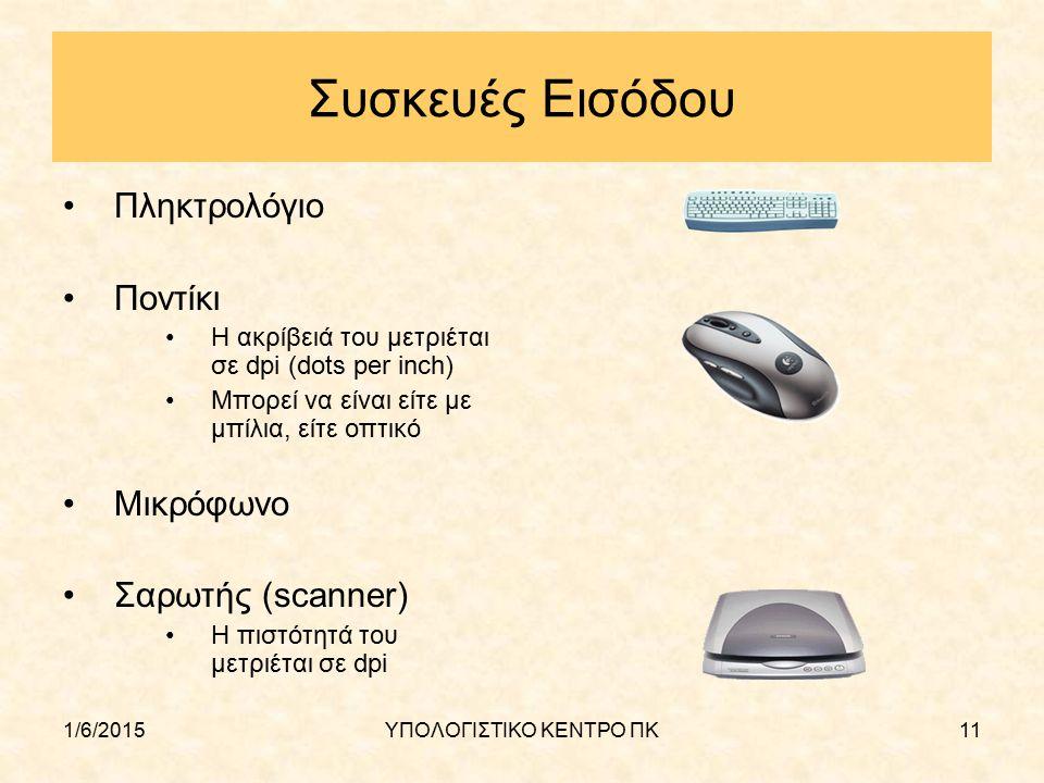1/6/2015ΥΠΟΛΟΓΙΣΤΙΚΟ ΚΕΝΤΡΟ ΠΚ11 Συσκευές Εισόδου Πληκτρολόγιο Ποντίκι Η ακρίβειά του μετριέται σε dpi (dots per inch) Μπορεί να είναι είτε με μπίλια,
