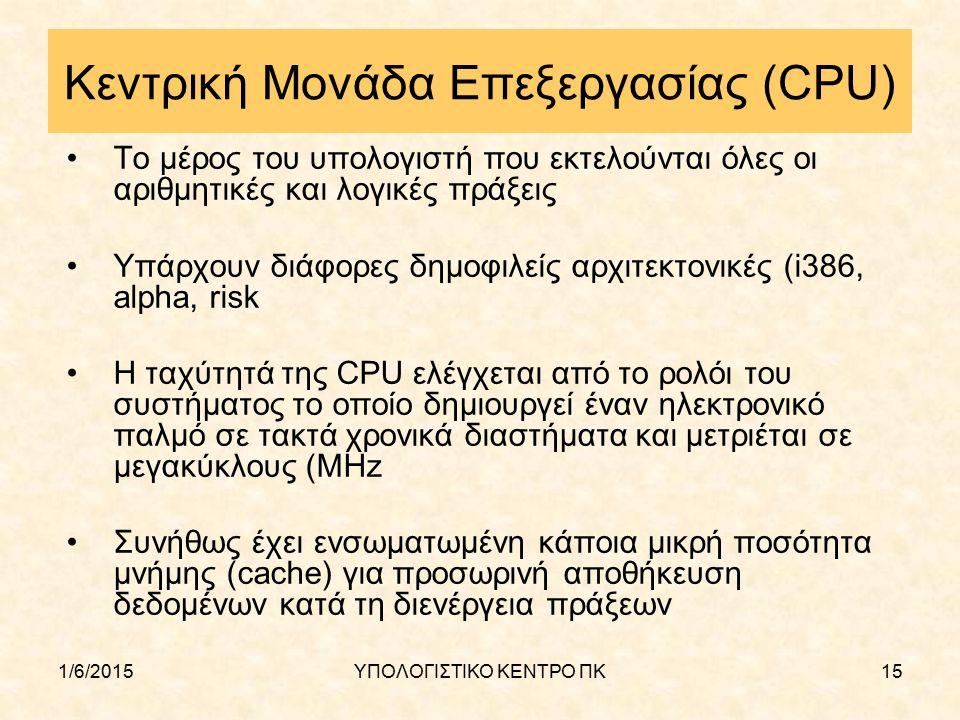 1/6/2015ΥΠΟΛΟΓΙΣΤΙΚΟ ΚΕΝΤΡΟ ΠΚ15 Κεντρική Μονάδα Επεξεργασίας (CPU) Το μέρος του υπολογιστή που εκτελούνται όλες οι αριθμητικές και λογικές πράξεις Υπ