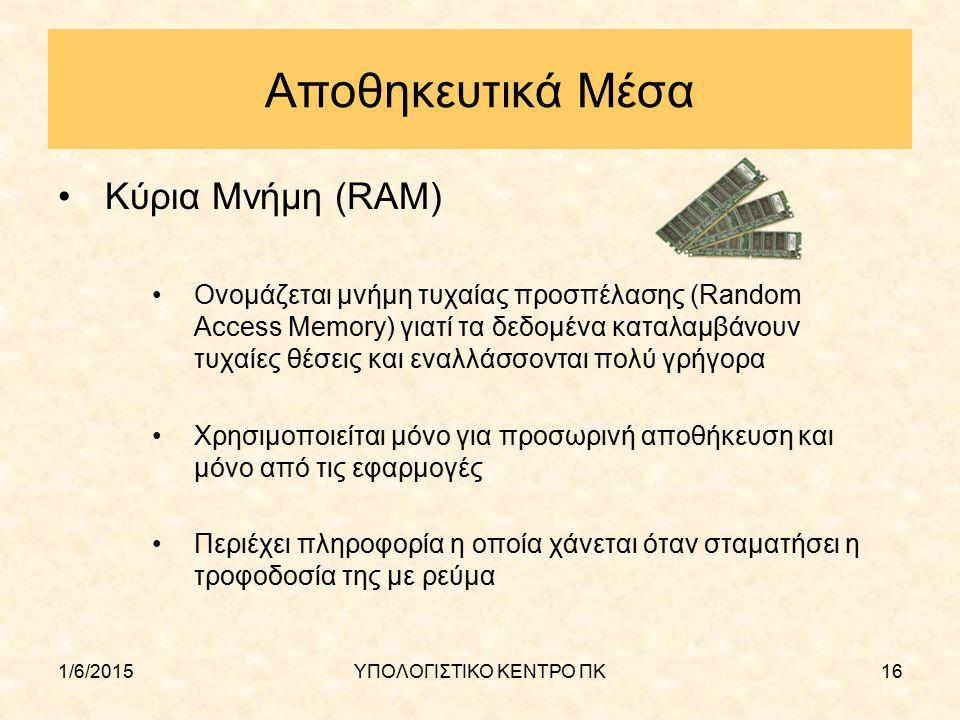 1/6/2015ΥΠΟΛΟΓΙΣΤΙΚΟ ΚΕΝΤΡΟ ΠΚ16 Αποθηκευτικά Μέσα Κύρια Μνήμη (RAM) Ονομάζεται μνήμη τυχαίας προσπέλασης (Random Access Memory) γιατί τα δεδομένα κατ