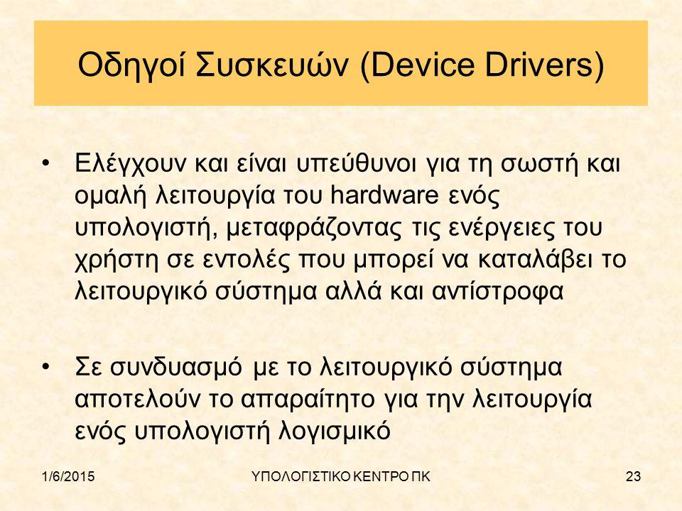 1/6/2015ΥΠΟΛΟΓΙΣΤΙΚΟ ΚΕΝΤΡΟ ΠΚ23 Οδηγοί Συσκευών (Device Drivers) Ελέγχουν και είναι υπεύθυνοι για τη σωστή και ομαλή λειτουργία του hardware ενός υπο