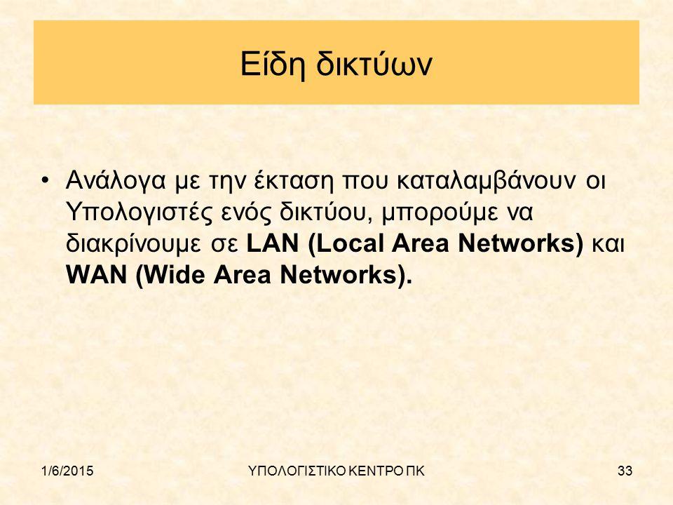 1/6/2015ΥΠΟΛΟΓΙΣΤΙΚΟ ΚΕΝΤΡΟ ΠΚ33 Είδη δικτύων Ανάλογα με την έκταση που καταλαμβάνουν οι Υπολογιστές ενός δικτύου, μπορούμε να διακρίνουμε σε LAN (Loc