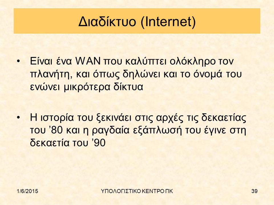 1/6/2015ΥΠΟΛΟΓΙΣΤΙΚΟ ΚΕΝΤΡΟ ΠΚ39 Διαδίκτυο (Internet) Είναι ένα WAN που καλύπτει ολόκληρο τον πλανήτη, και όπως δηλώνει και το όνομά του ενώνει μικρότ