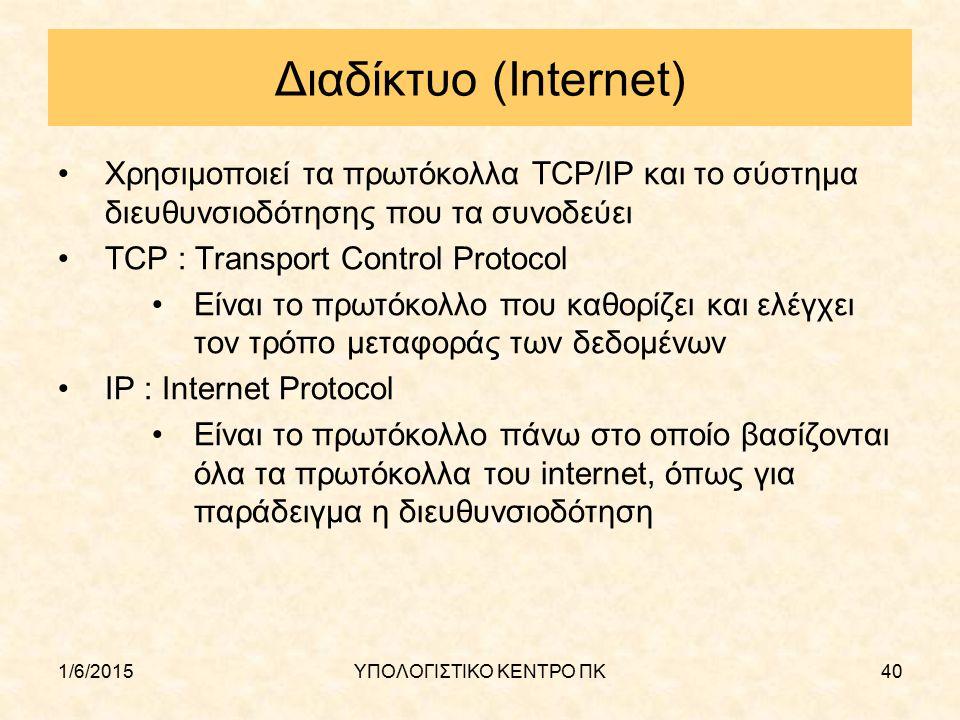 1/6/2015ΥΠΟΛΟΓΙΣΤΙΚΟ ΚΕΝΤΡΟ ΠΚ40 Διαδίκτυο (Internet) Χρησιμοποιεί τα πρωτόκολλα TCP/IP και το σύστημα διευθυνσιοδότησης που τα συνοδεύει TCP : Transp