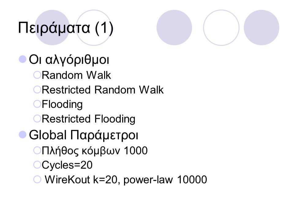 Πειράματα (1) Οι αλγόριθμοι  Random Walk  Restricted Random Walk  Flooding  Restricted Flooding Global Παράμετροι  Πλήθος κόμβων 1000  Cycles=20  WireKout k=20, power-law 10000