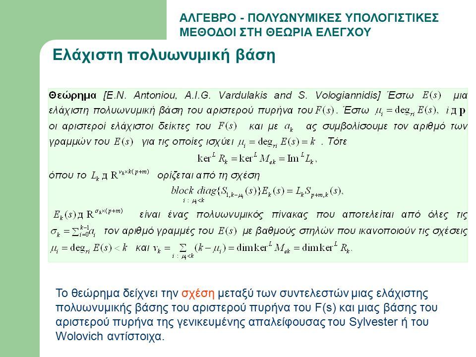 ΑΛΓΕΒΡΟ - ΠΟΛΥΩΝΥΜΙΚΕΣ ΥΠΟΛΟΓΙΣΤΙΚΕΣ ΜΕΘΟΔΟΙ ΣΤΗ ΘΕΩΡΙΑ ΕΛΕΓΧΟΥ Ελάχιστη πολυωνυμική βάση Το θεώρημα δείχνει την σχέση μεταξύ των συντελεστών μιας ελάχιστης πολυωνυμικής βάσης του αριστερού πυρήνα του F(s) και μιας βάσης του αριστερού πυρήνα της γενικευμένης απαλείφουσας του Sylvester ή του Wolovich αντίστοιχα.
