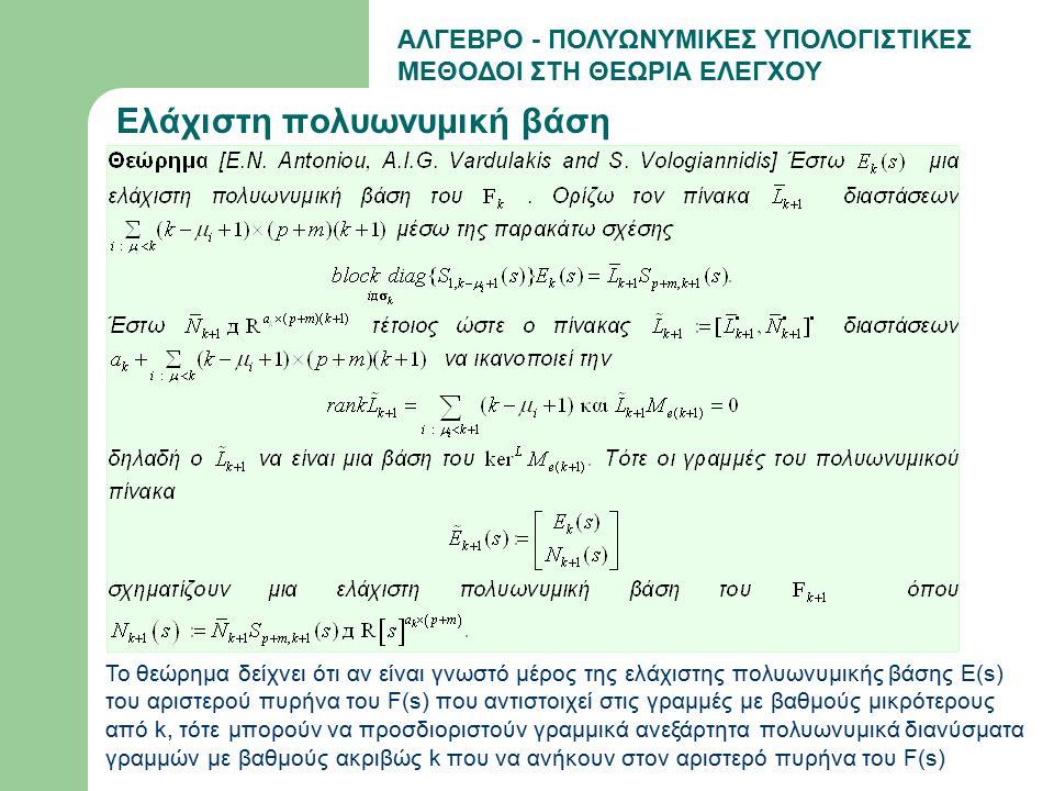 ΑΛΓΕΒΡΟ - ΠΟΛΥΩΝΥΜΙΚΕΣ ΥΠΟΛΟΓΙΣΤΙΚΕΣ ΜΕΘΟΔΟΙ ΣΤΗ ΘΕΩΡΙΑ ΕΛΕΓΧΟΥ Ελάχιστη πολυωνυμική βάση Το θεώρημα δείχνει ότι αν είναι γνωστό μέρος της ελάχιστης πολυωνυμικής βάσης E(s) του αριστερού πυρήνα του F(s) που αντιστοιχεί στις γραμμές με βαθμούς μικρότερους από k, τότε μπορούν να προσδιοριστούν γραμμικά ανεξάρτητα πολυωνυμικά διανύσματα γραμμών με βαθμούς ακριβώς k που να ανήκουν στον αριστερό πυρήνα του F(s)
