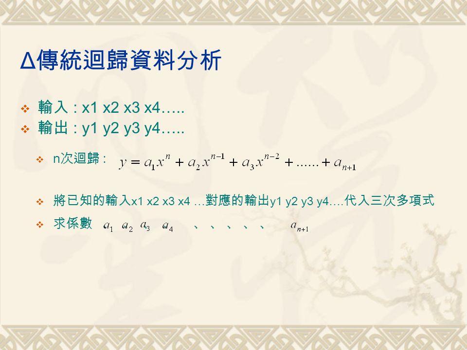 Δ 傳統迴歸資料分析  輸入 : x1 x2 x3 x4….. 輸出 : y1 y2 y3 y4…..