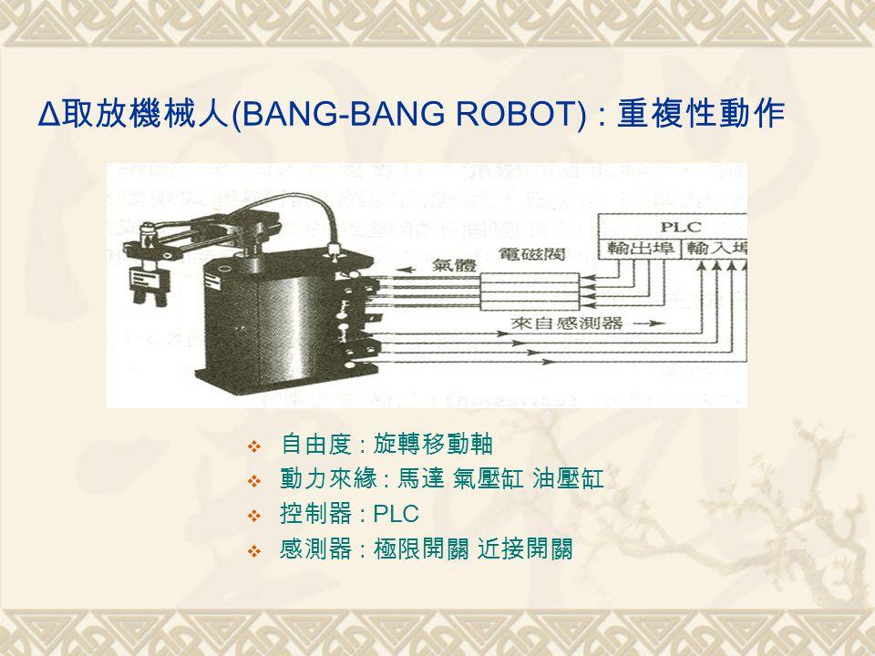Δ 取放機械人 (BANG-BANG ROBOT) : 重複性動作  自由度 : 旋轉移動軸  動力來緣 : 馬達 氣壓缸 油壓缸  控制器 : PLC  感測器 : 極限開關 近接開關