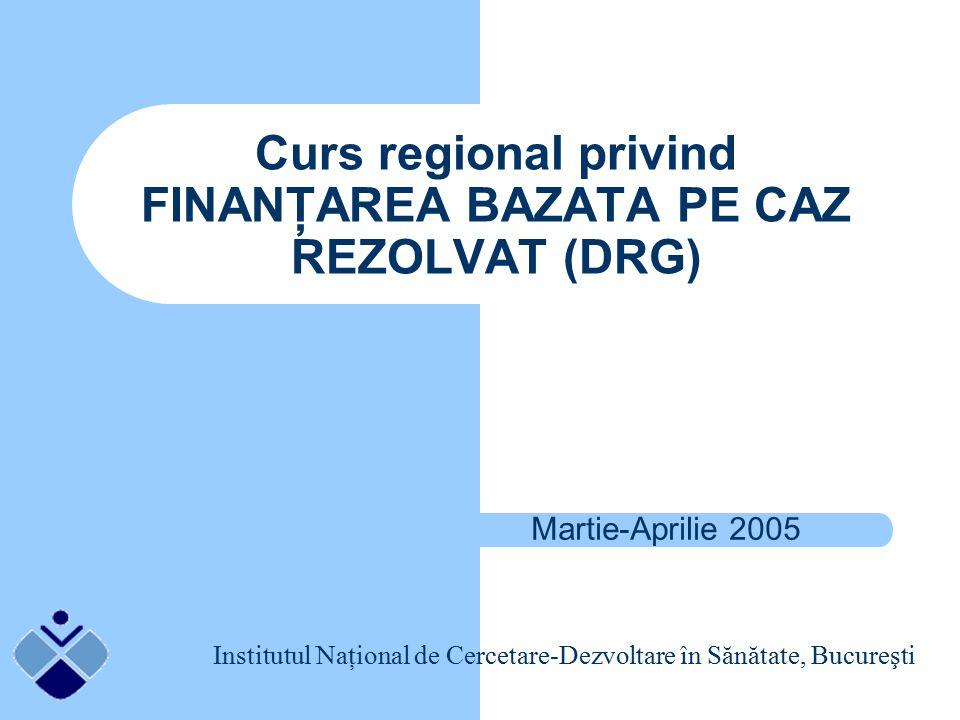 Curs regional privind FINANŢAREA BAZATA PE CAZ REZOLVAT (DRG) Martie-Aprilie 2005 Institutul Naţional de Cercetare-Dezvoltare în Sănătate, Bucureşti