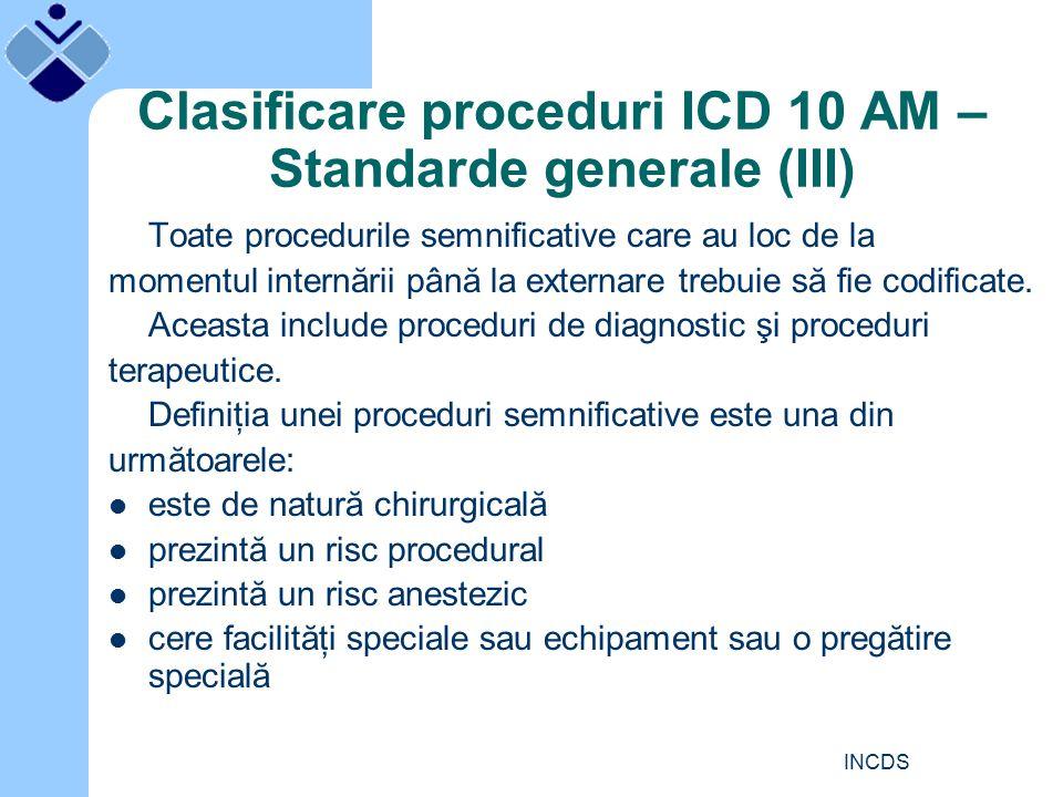 INCDS Clasificare proceduri ICD 10 AM – Standarde generale (III) Toate procedurile semnificative care au loc de la momentul internării până la externare trebuie să fie codificate.