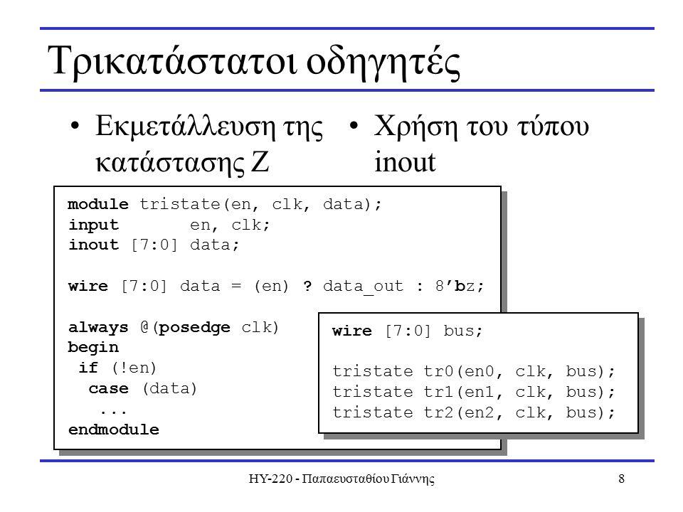ΗΥ-220 - Παπαευσταθίου Γιάννης8 Τρικατάστατοι οδηγητές Εκμετάλλευση της κατάστασης Ζ module tristate(en, clk, data); input en, clk; inout [7:0] data; wire [7:0] data = (en) .