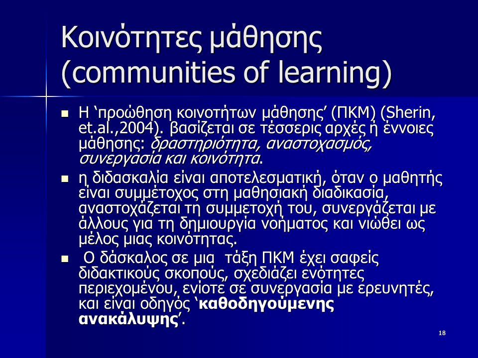18 Κοινότητες μάθησης (communities of learning) Η 'προώθηση κοινοτήτων μάθησης' (ΠΚΜ) (Sherin, et.al.,2004). βασίζεται σε τέσσερις αρχές ή έννοιες μάθ