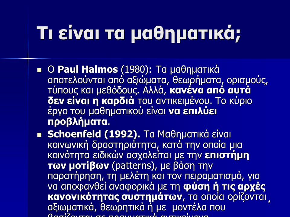 6 Τι είναι τα μαθηματικά; Ο Paul Halmos (1980): Τα μαθηματικά αποτελούνται από αξιώματα, θεωρήματα, ορισμούς, τύπους και μεθόδους. Αλλά, κανένα από αυ