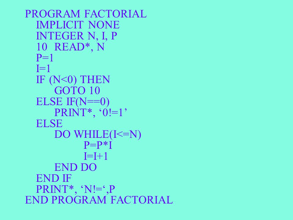 PROGRAM FACTORIAL IMPLICIT NONE INTEGER N, I, P 10READ*, N P=1 I=1 IF (N<0) THEN GOTO 10 ELSE IF(N==0) PRINT*, '0!=1' ELSE DO WHILE(I<=N) P=P*I I=I+1 END DO END IF PRINT*, 'N!=',P END PROGRAM FACTORIAL