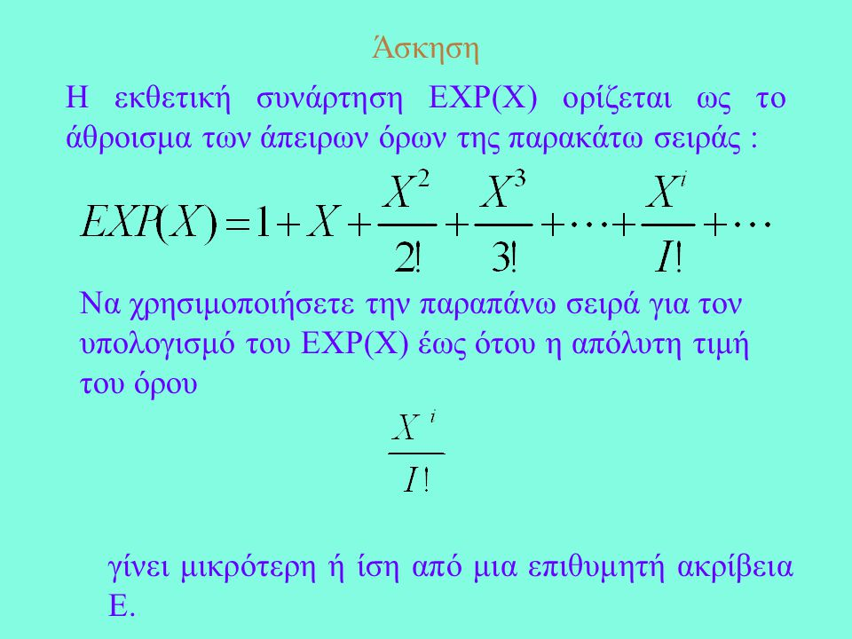 Άσκηση Η εκθετική συνάρτηση EXP(X) ορίζεται ως το άθροισμα των άπειρων όρων της παρακάτω σειράς : Να χρησιμοποιήσετε την παραπάνω σειρά για τον υπολογισμό του EXP(X) έως ότου η απόλυτη τιμή του όρου γίνει μικρότερη ή ίση από μια επιθυμητή ακρίβεια Ε.